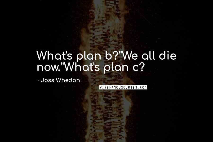 Joss Whedon quotes: What's plan b?''We all die now.''What's plan c?