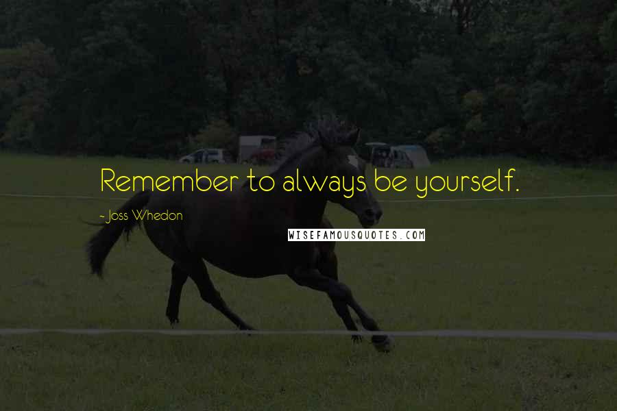 Joss Whedon quotes: Remember to always be yourself.
