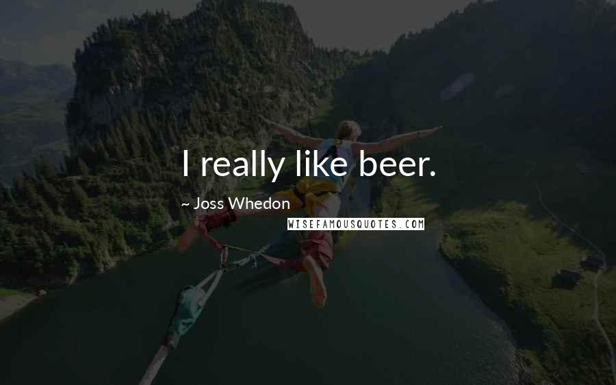 Joss Whedon quotes: I really like beer.
