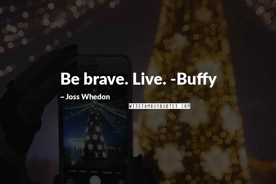 Joss Whedon quotes: Be brave. Live. -Buffy