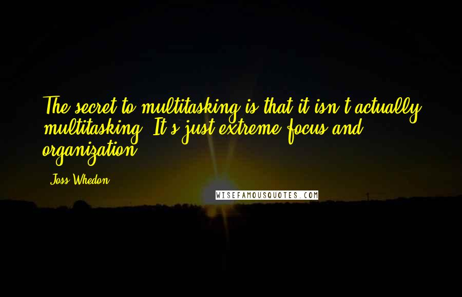 Joss Whedon quotes: The secret to multitasking is that it isn't actually multitasking. It's just extreme focus and organization.