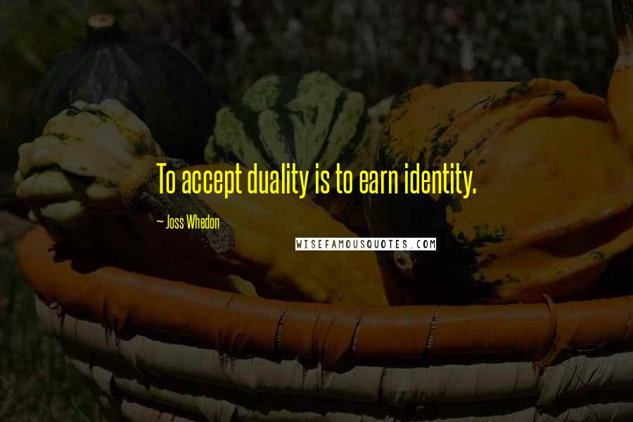 Joss Whedon quotes: To accept duality is to earn identity.