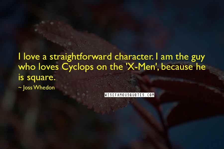 Joss Whedon quotes: I love a straightforward character. I am the guy who loves Cyclops on the 'X-Men', because he is square.