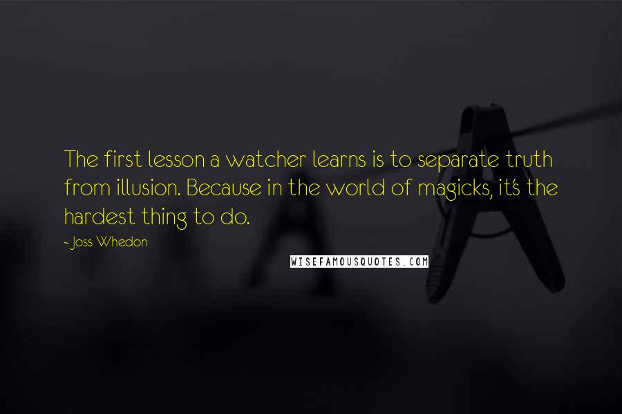 Joss Whedon quotes: The first lesson a watcher learns is to separate truth from illusion. Because in the world of magicks, it's the hardest thing to do.