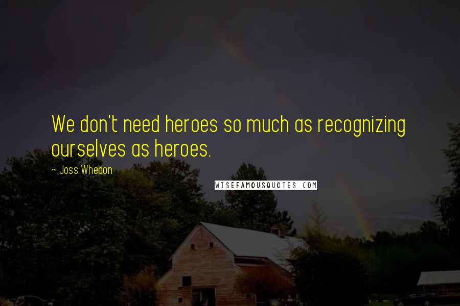 Joss Whedon quotes: We don't need heroes so much as recognizing ourselves as heroes.