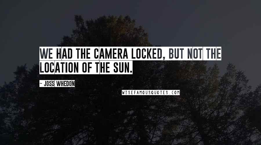 Joss Whedon quotes: We had the camera locked, but not the location of the sun.
