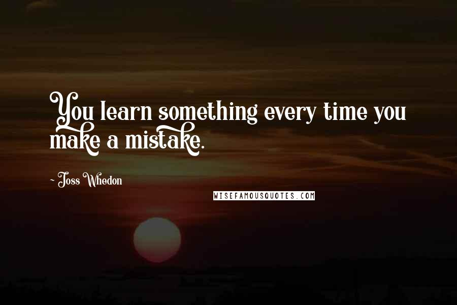 Joss Whedon quotes: You learn something every time you make a mistake.