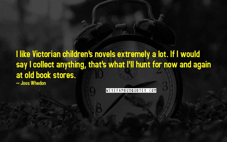 Joss Whedon quotes: I like Victorian children's novels extremely a lot. If I would say I collect anything, that's what I'll hunt for now and again at old book stores.