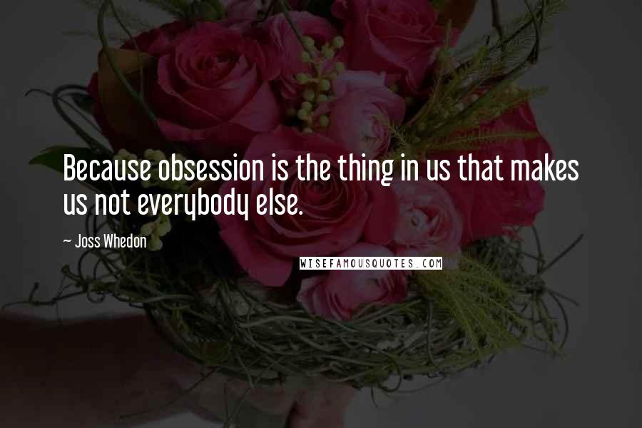 Joss Whedon quotes: Because obsession is the thing in us that makes us not everybody else.