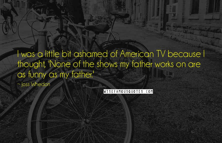 Joss Whedon quotes: I was a little bit ashamed of American TV because I thought, 'None of the shows my father works on are as funny as my father.'