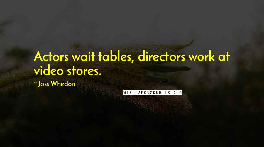 Joss Whedon quotes: Actors wait tables, directors work at video stores.