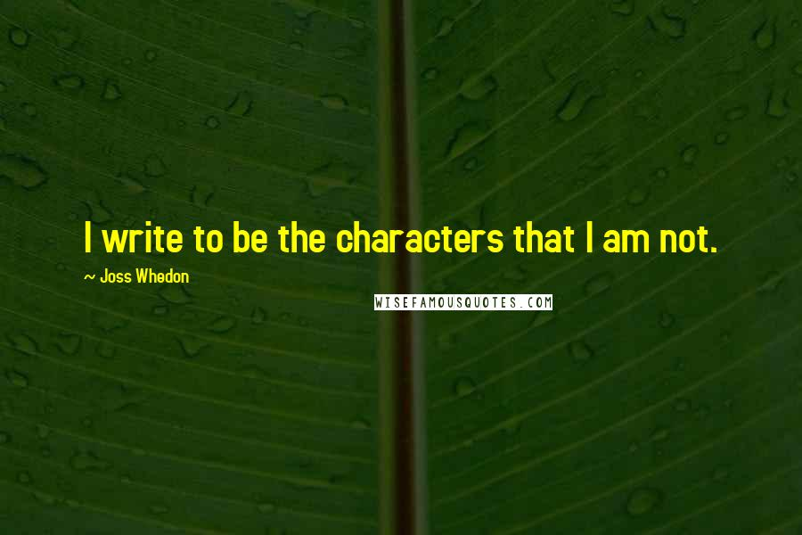 Joss Whedon quotes: I write to be the characters that I am not.
