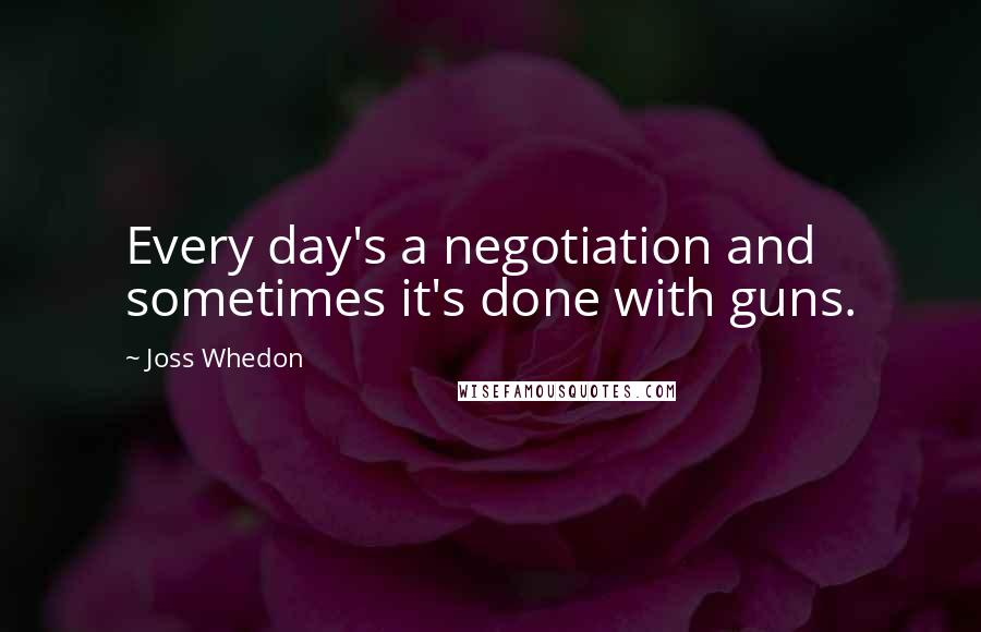 Joss Whedon quotes: Every day's a negotiation and sometimes it's done with guns.