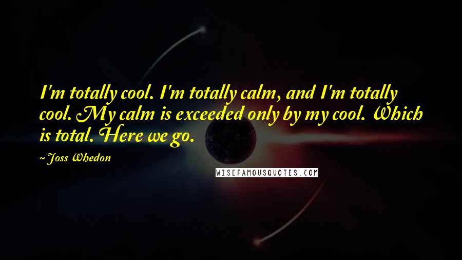 Joss Whedon quotes: I'm totally cool. I'm totally calm, and I'm totally cool. My calm is exceeded only by my cool. Which is total. Here we go.