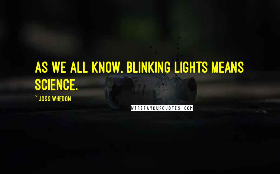 Joss Whedon quotes: As we all know, blinking lights means science.