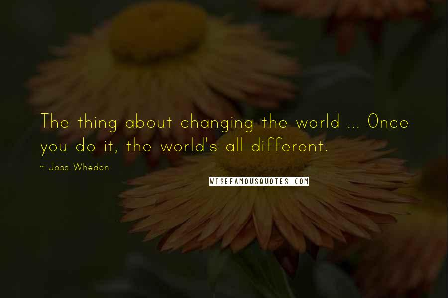 Joss Whedon quotes: The thing about changing the world ... Once you do it, the world's all different.