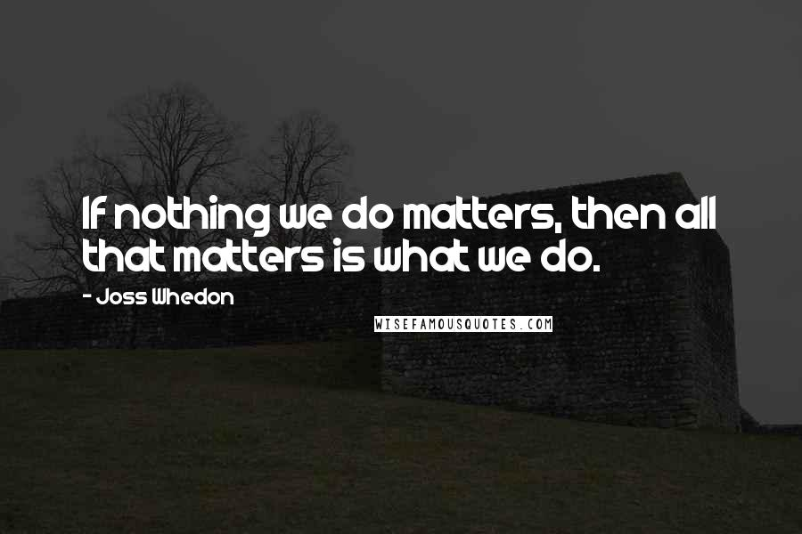 Joss Whedon quotes: If nothing we do matters, then all that matters is what we do.