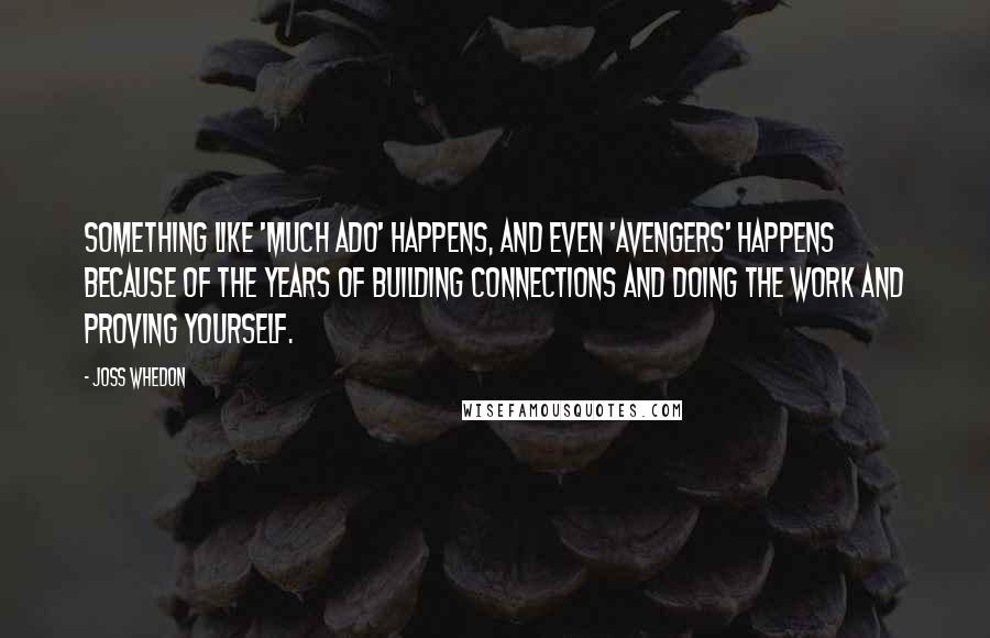Joss Whedon quotes: Something like 'Much Ado' happens, and even 'Avengers' happens because of the years of building connections and doing the work and proving yourself.