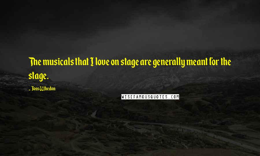Joss Whedon quotes: The musicals that I love on stage are generally meant for the stage.
