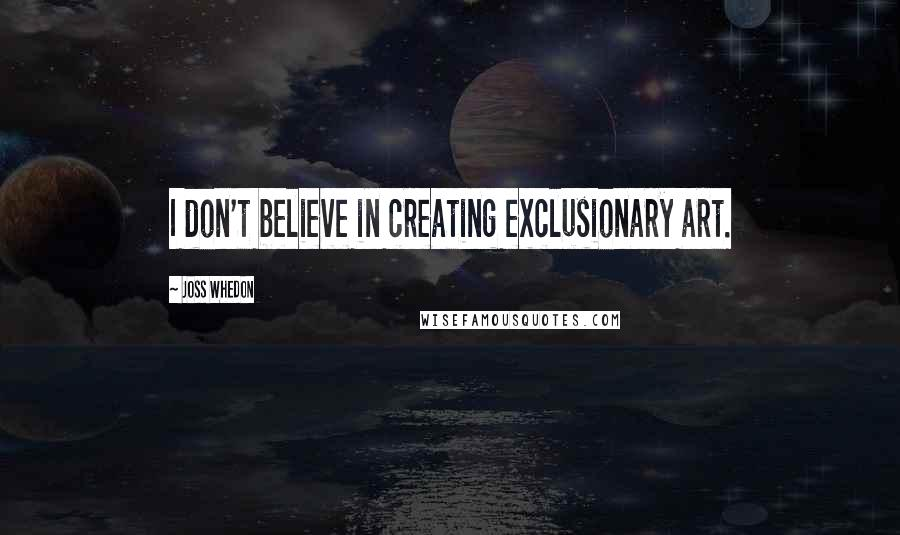 Joss Whedon quotes: I don't believe in creating exclusionary art.