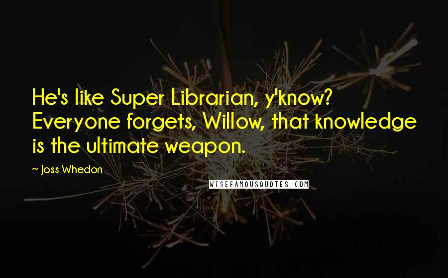 Joss Whedon quotes: He's like Super Librarian, y'know? Everyone forgets, Willow, that knowledge is the ultimate weapon.