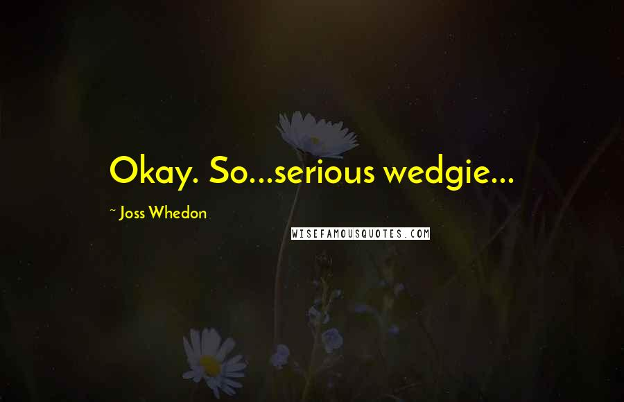 Joss Whedon quotes: Okay. So...serious wedgie...