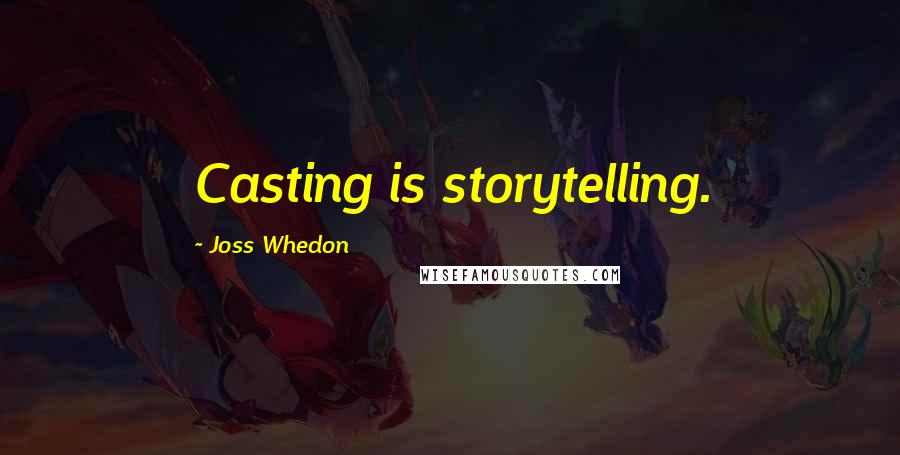 Joss Whedon quotes: Casting is storytelling.