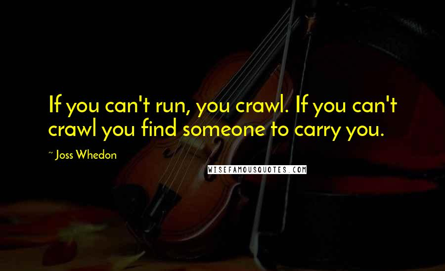 Joss Whedon quotes: If you can't run, you crawl. If you can't crawl you find someone to carry you.