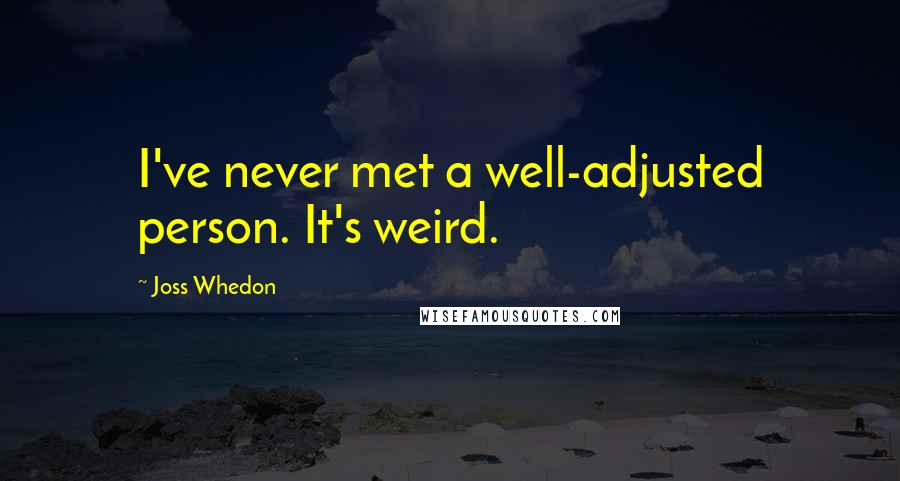 Joss Whedon quotes: I've never met a well-adjusted person. It's weird.