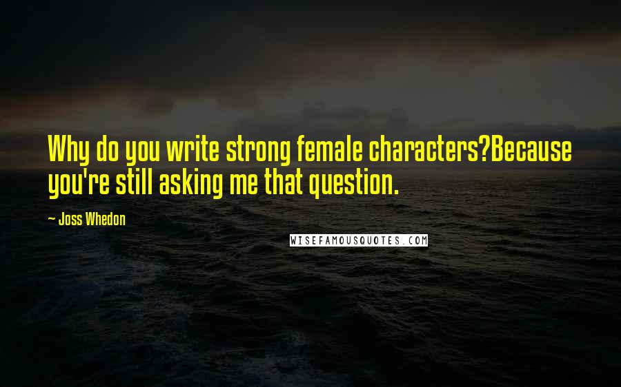 Joss Whedon quotes: Why do you write strong female characters?Because you're still asking me that question.
