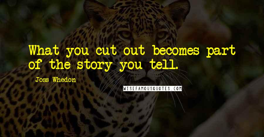 Joss Whedon quotes: What you cut out becomes part of the story you tell.