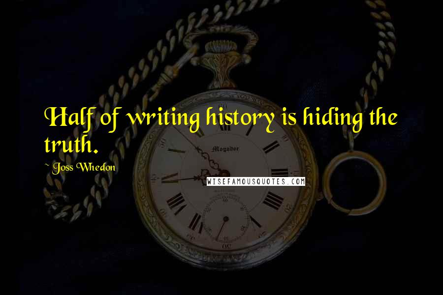 Joss Whedon quotes: Half of writing history is hiding the truth.