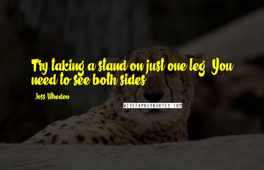 Joss Whedon quotes: Try taking a stand on just one leg. You need to see both sides.
