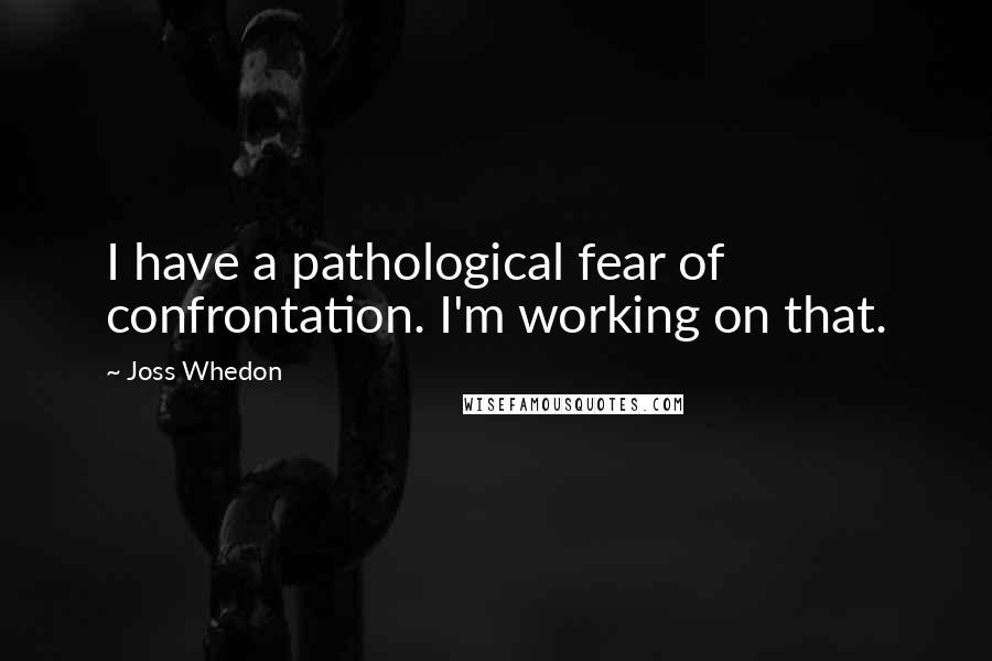 Joss Whedon quotes: I have a pathological fear of confrontation. I'm working on that.