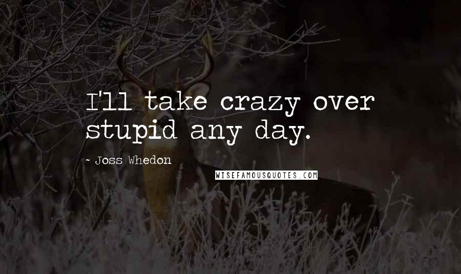 Joss Whedon quotes: I'll take crazy over stupid any day.