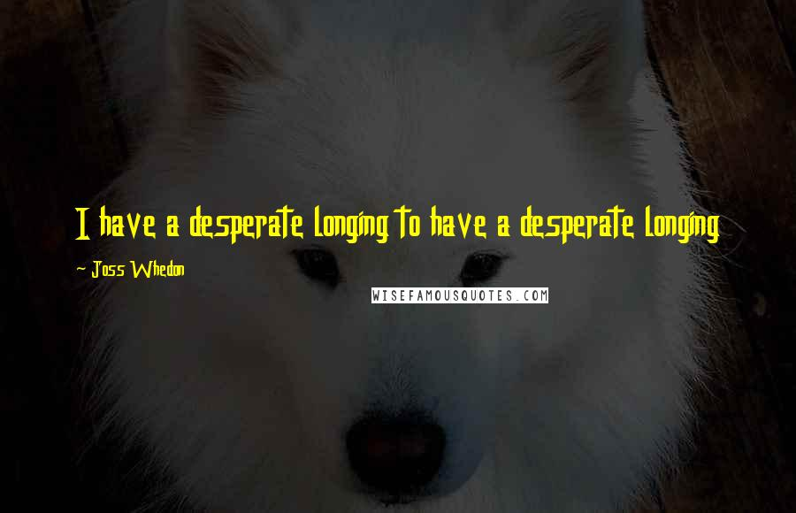 Joss Whedon quotes: I have a desperate longing to have a desperate longing