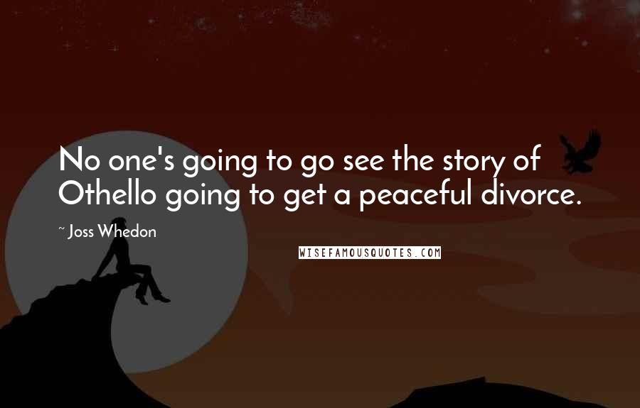 Joss Whedon quotes: No one's going to go see the story of Othello going to get a peaceful divorce.