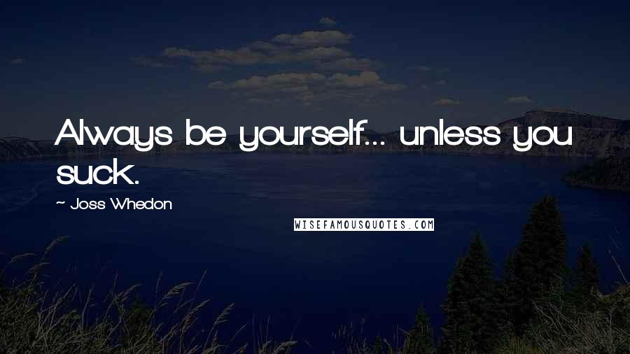Joss Whedon quotes: Always be yourself... unless you suck.