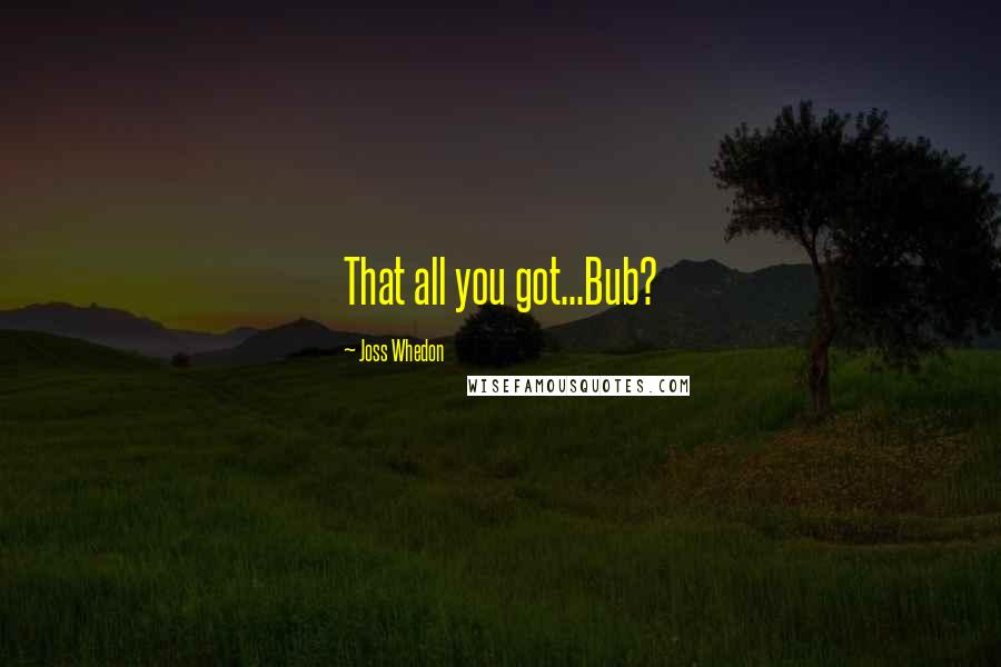 Joss Whedon quotes: That all you got...Bub?
