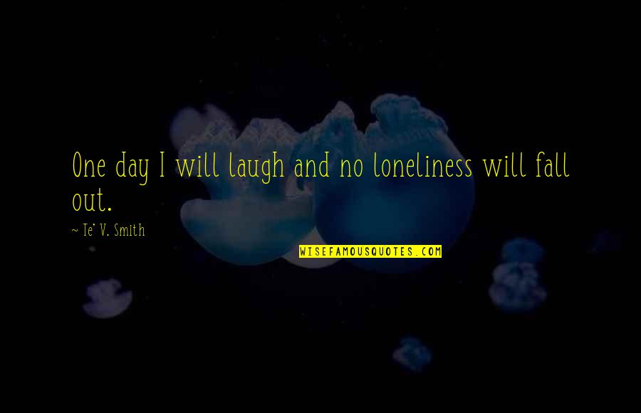 Jost Quotes By Te' V. Smith: One day I will laugh and no loneliness