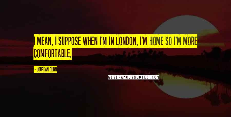 Jourdan Dunn quotes: I mean, I suppose when I'm in London, I'm home so I'm more comfortable.