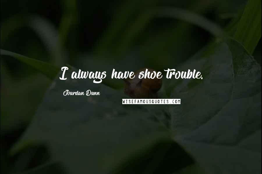 Jourdan Dunn quotes: I always have shoe trouble.