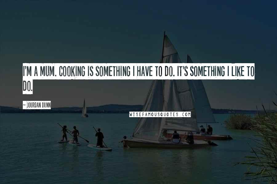 Jourdan Dunn quotes: I'm a mum. Cooking is something I have to do. It's something I like to do.