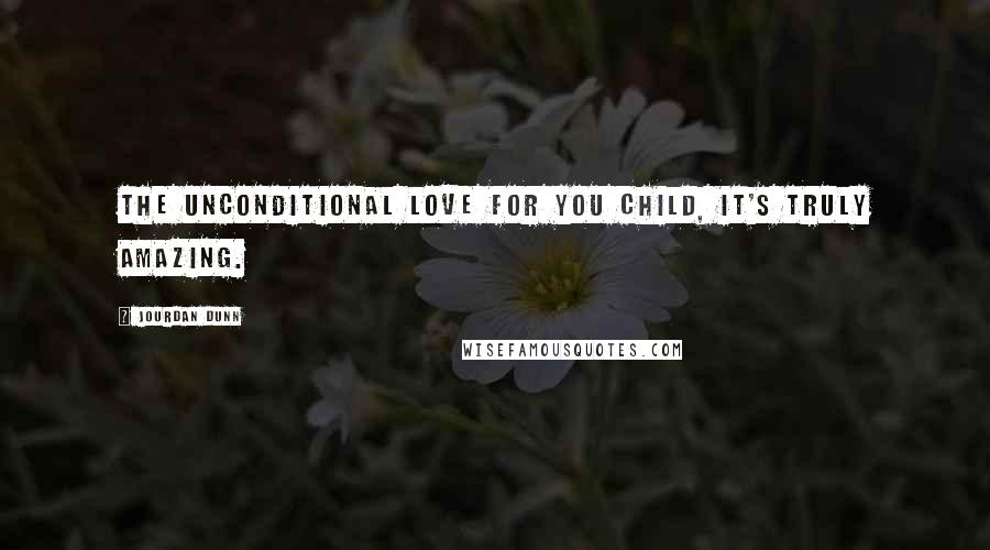 Jourdan Dunn quotes: The unconditional love for you child, it's truly amazing.