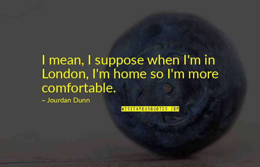 Jourdan Dunn Quotes By Jourdan Dunn: I mean, I suppose when I'm in London,