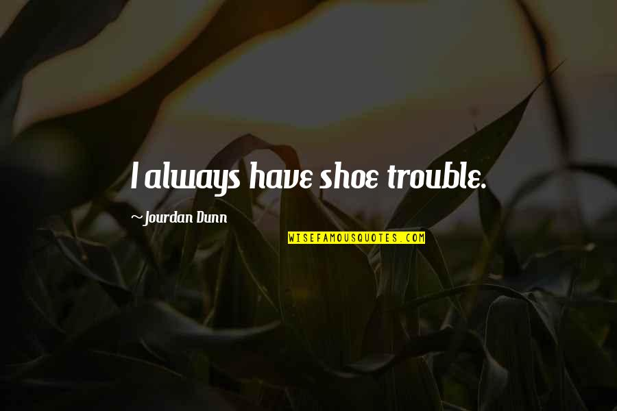 Jourdan Dunn Quotes By Jourdan Dunn: I always have shoe trouble.