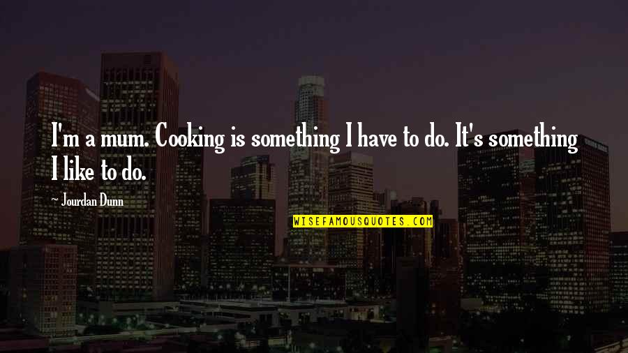 Jourdan Dunn Quotes By Jourdan Dunn: I'm a mum. Cooking is something I have