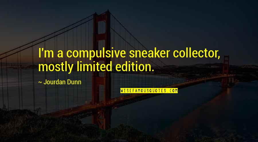 Jourdan Dunn Quotes By Jourdan Dunn: I'm a compulsive sneaker collector, mostly limited edition.