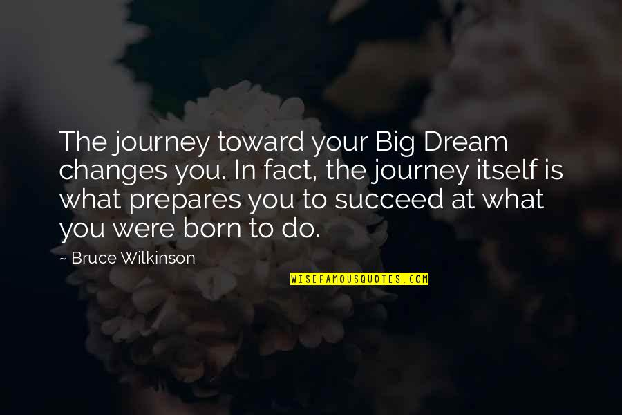 Journey And Dream Quotes By Bruce Wilkinson: The journey toward your Big Dream changes you.