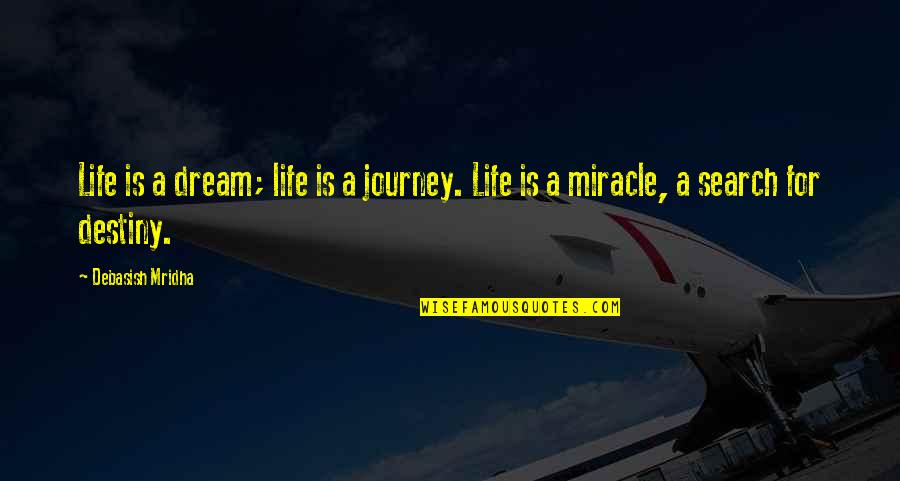Journey And Dream Quotes By Debasish Mridha: Life is a dream; life is a journey.